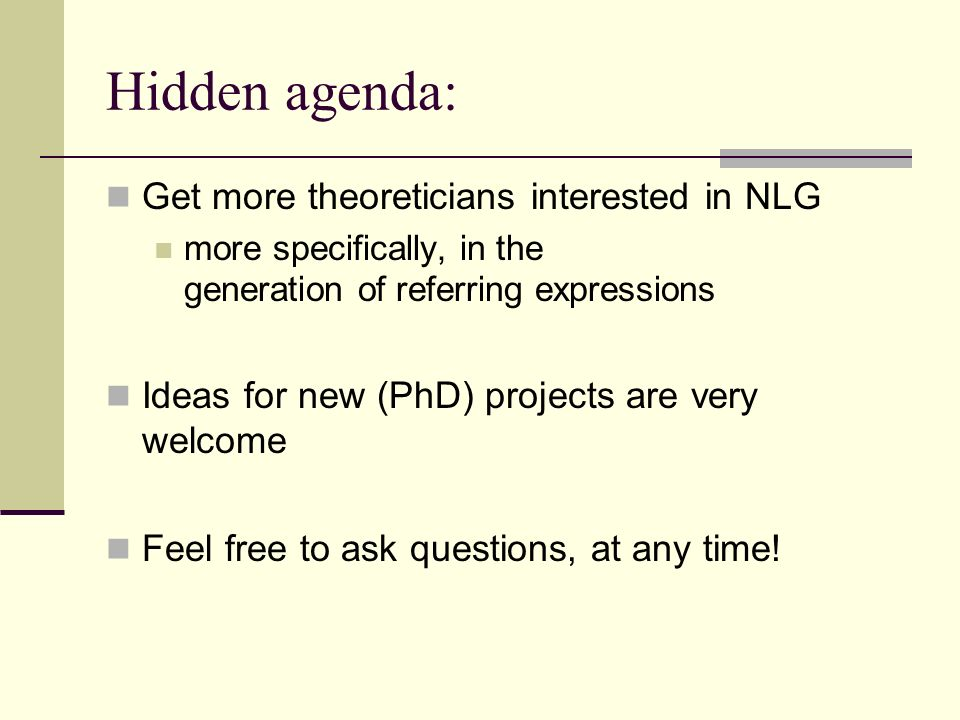 Hidden agenda: Get more theoreticians interested in NLG more specifically, in the generation of referring expressions Ideas for new (PhD) projects are
