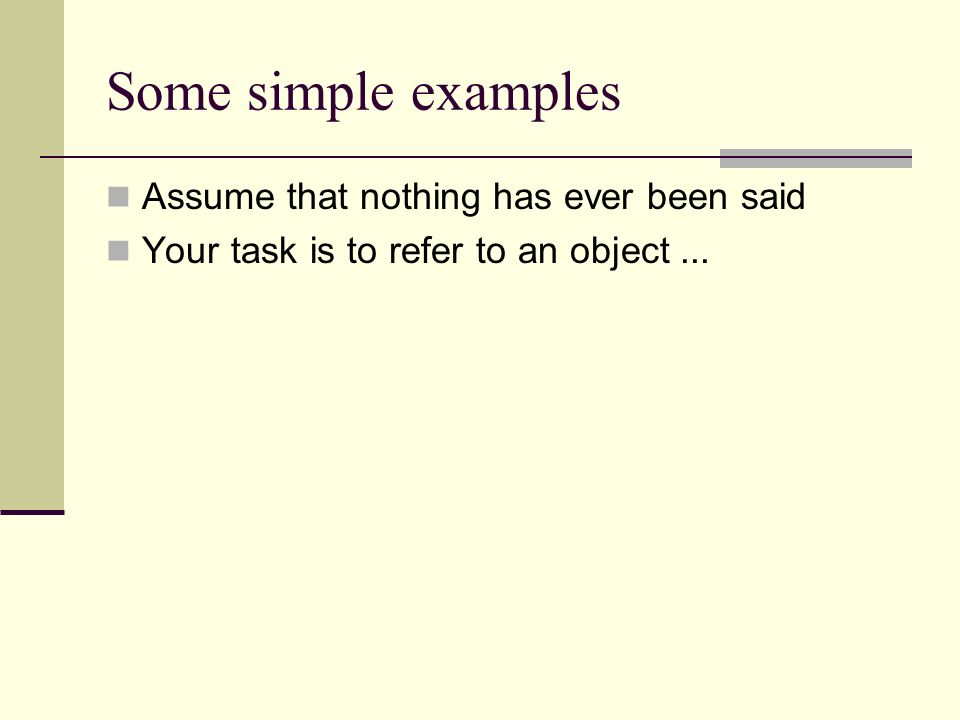 Some simple examples Assume that nothing has ever been said Your task is to refer to an object...
