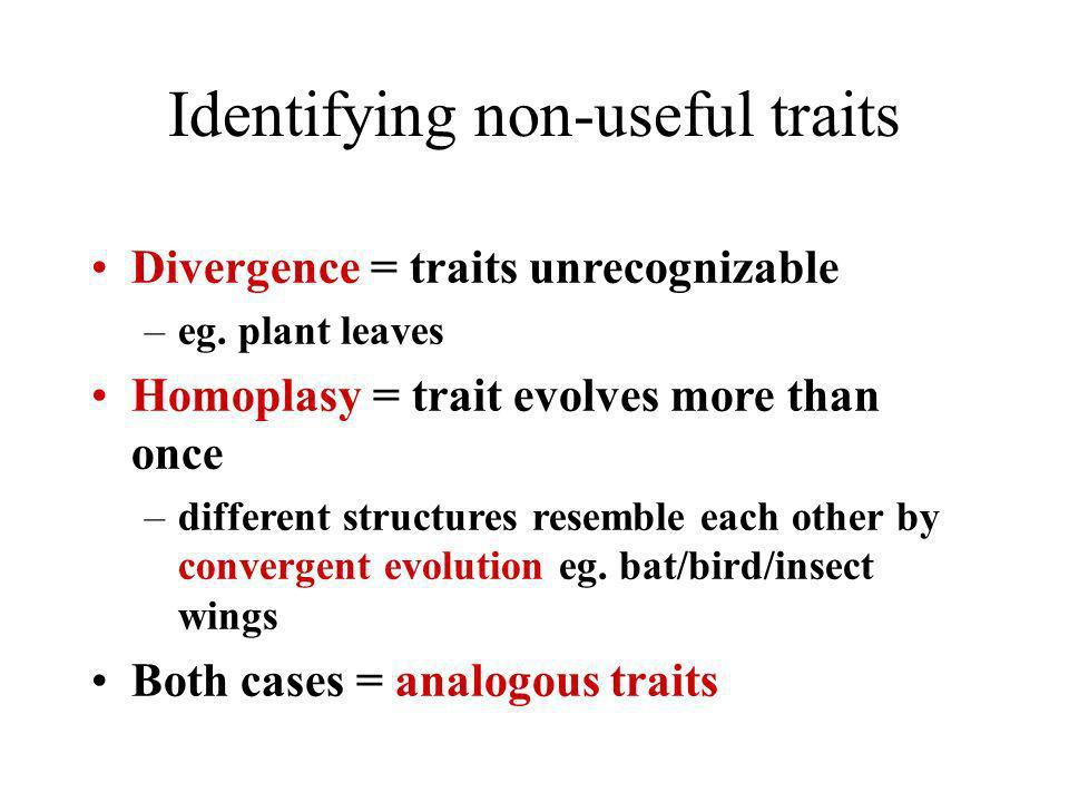 Identifying non-useful traits Divergence = traits unrecognizable –eg. plant leaves Homoplasy = trait evolves more than once –different structures rese