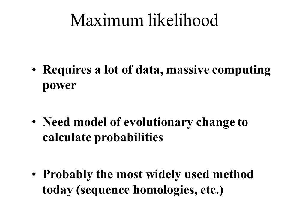Maximum likelihood Requires a lot of data, massive computing power Need model of evolutionary change to calculate probabilities Probably the most wide