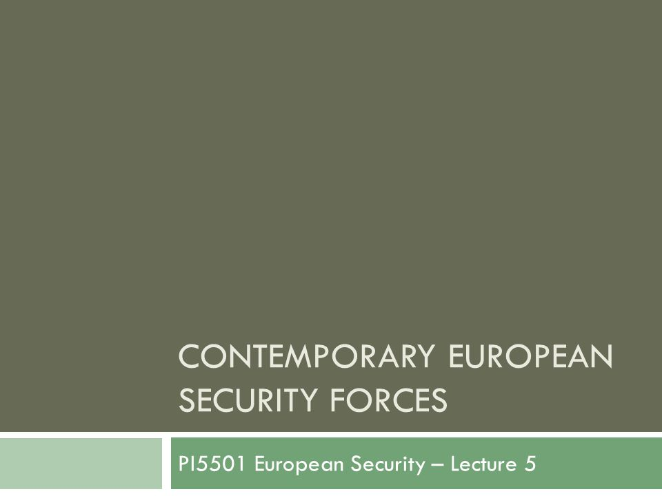 CONTEMPORARY EUROPEAN SECURITY FORCES PI5501 European Security – Lecture 5