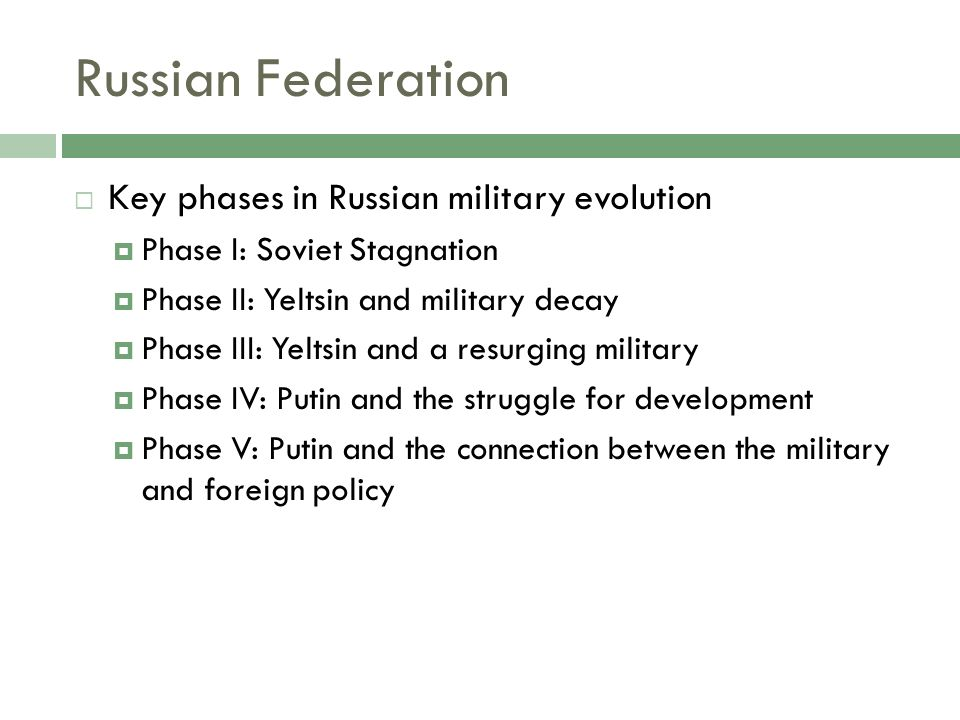 Russian Federation Key phases in Russian military evolution Phase I: Soviet Stagnation Phase II: Yeltsin and military decay Phase III: Yeltsin and a resurging military Phase IV: Putin and the struggle for development Phase V: Putin and the connection between the military and foreign policy