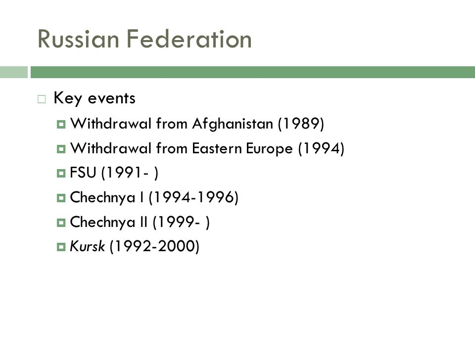 Russian Federation Key events Withdrawal from Afghanistan (1989) Withdrawal from Eastern Europe (1994) FSU (1991- ) Chechnya I (1994-1996) Chechnya II (1999- ) Kursk (1992-2000)