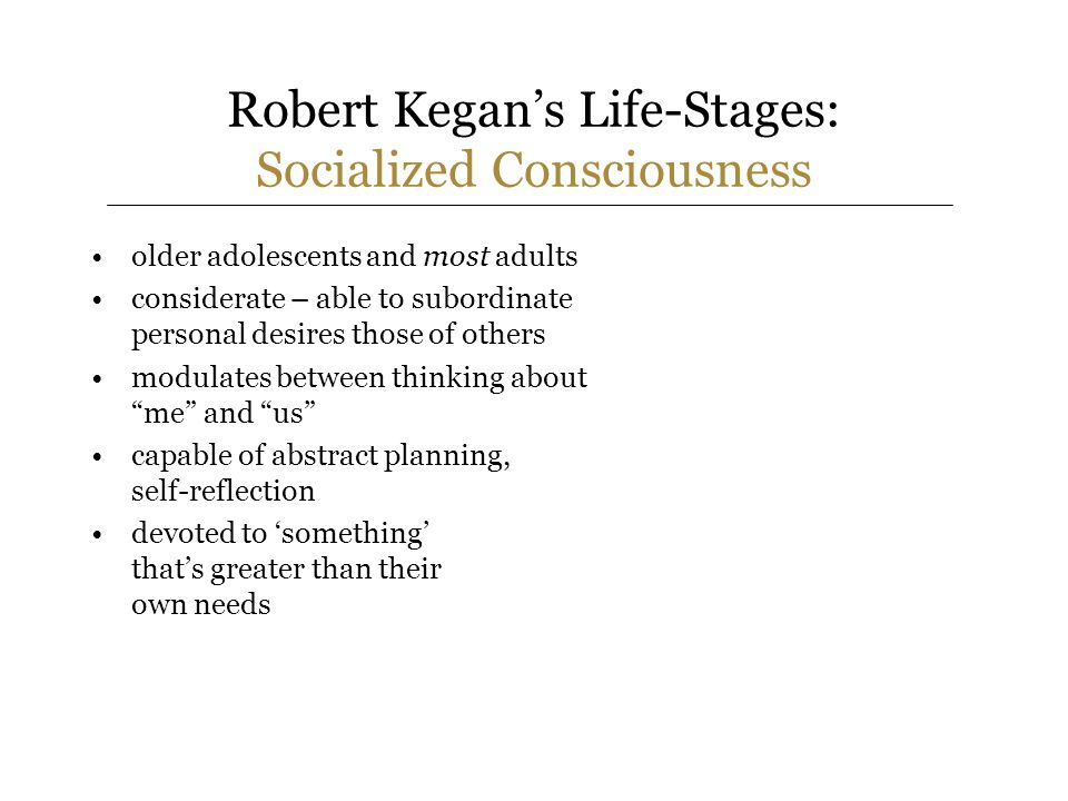 Robert Kegans Life-Stages: Socialized Consciousness older adolescents and most adults considerate – able to subordinate personal desires those of others modulates between thinking about me and us capable of abstract planning, self-reflection devoted to something thats greater than their own needs