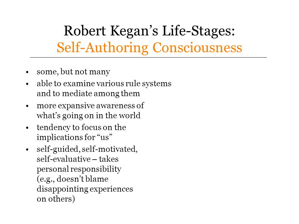 Robert Kegans Life-Stages: Self-Authoring Consciousness some, but not many able to examine various rule systems and to mediate among them more expansive awareness of whats going on in the world tendency to focus on the implications for us self-guided, self-motivated, self-evaluative – takes personal responsibility (e.g., doesnt blame disappointing experiences on others)