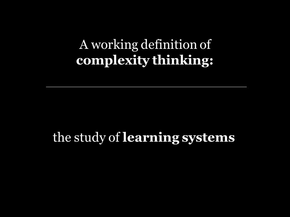 A working definition of complexity thinking: the study of learning systems