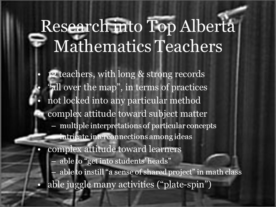 Research into Top Alberta Mathematics Teachers 12 teachers, with long & strong records all over the map, in terms of practices not locked into any particular method complex attitude toward subject matter –multiple interpretations of particular concepts –intricate interconnections among ideas complex attitude toward learners –able to get into students heads –able to instill a sense of shared project in math class able juggle many activities (plate-spin)