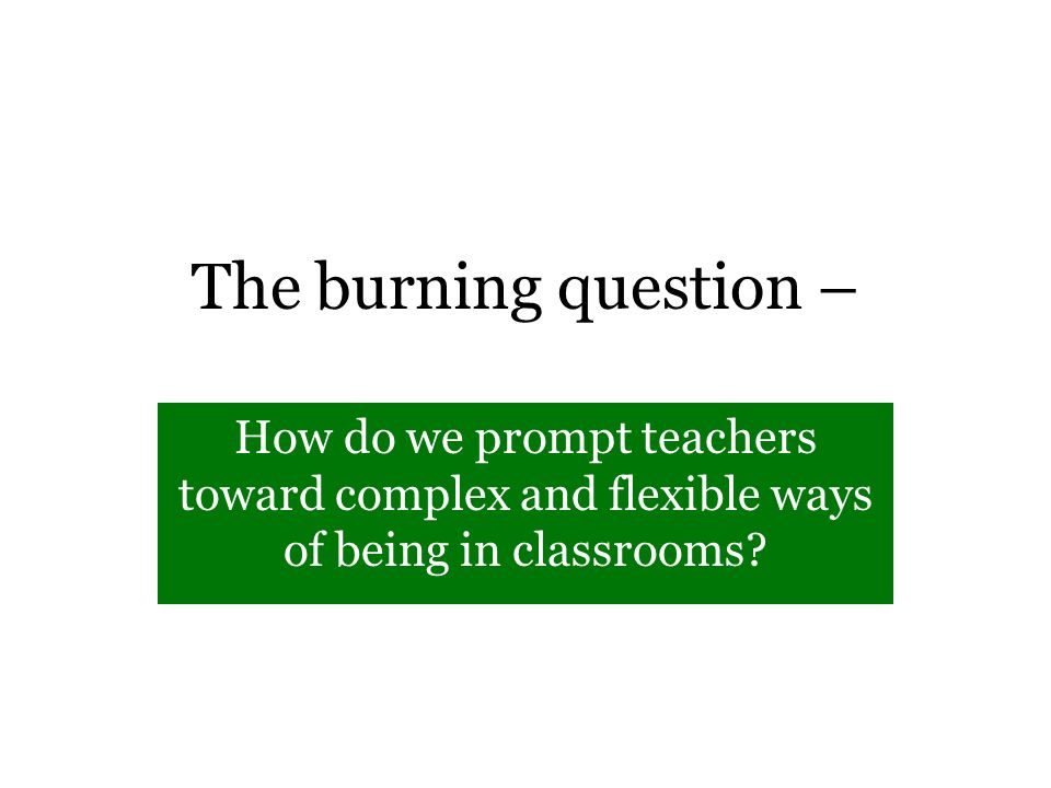 The burning question – How do we prompt teachers toward complex and flexible ways of being in classrooms