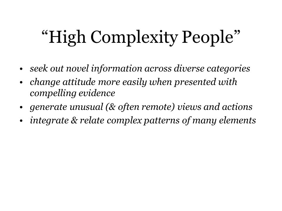 High Complexity People seek out novel information across diverse categories change attitude more easily when presented with compelling evidence generate unusual (& often remote) views and actions integrate & relate complex patterns of many elements