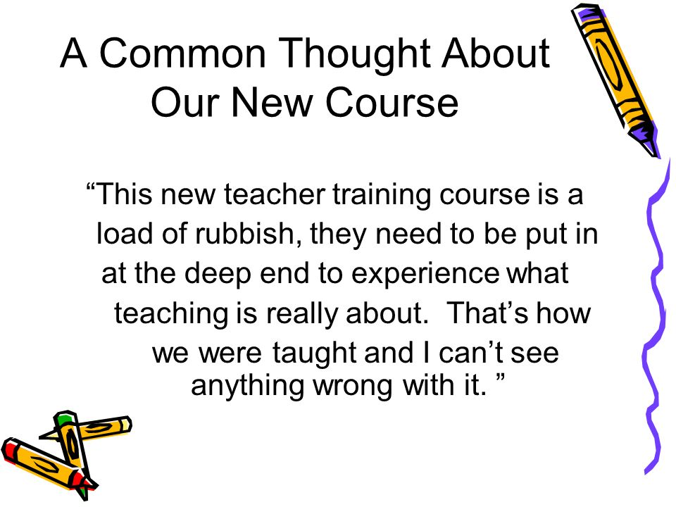 A Common Thought About Our New Course This new teacher training course is a load of rubbish, they need to be put in at the deep end to experience what teaching is really about.