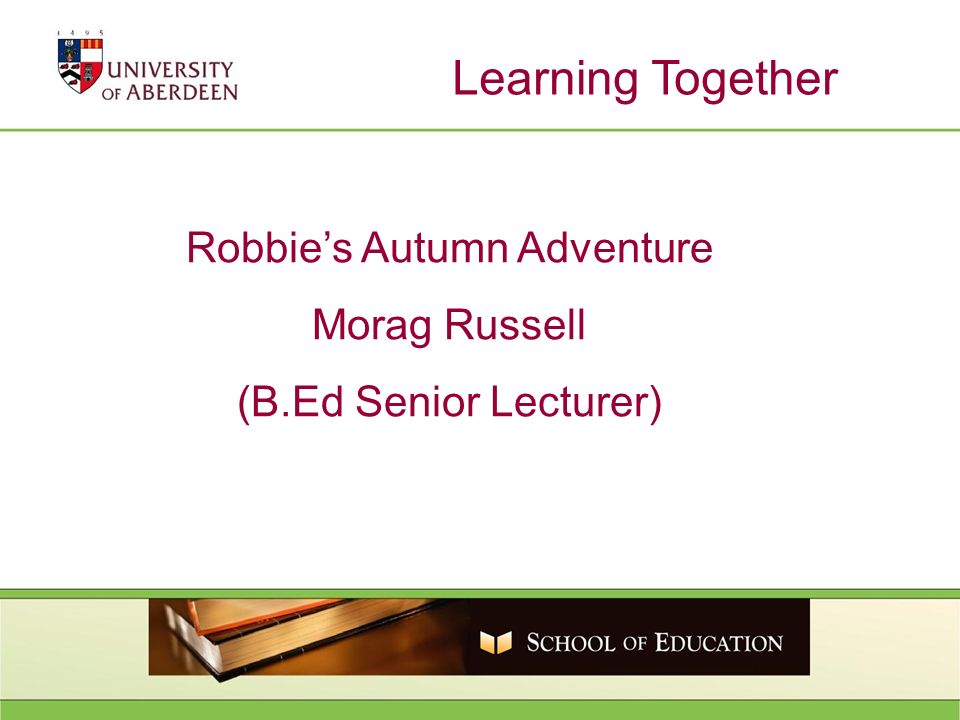Learning Together Robbies Autumn Adventure Morag Russell (B.Ed Senior Lecturer)