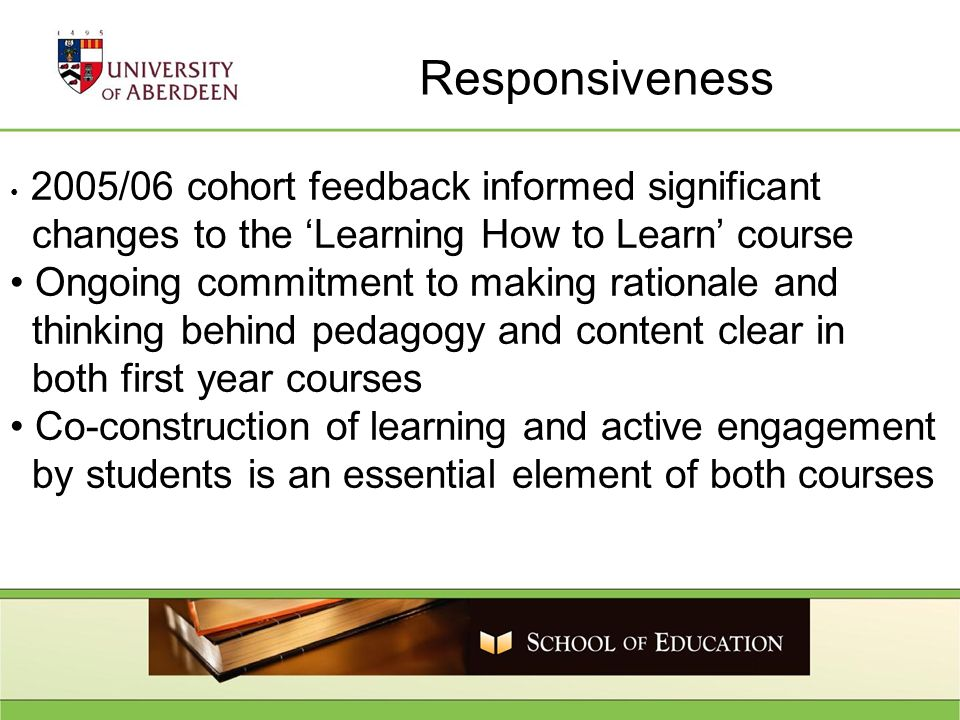 Responsiveness 2005/06 cohort feedback informed significant changes to the Learning How to Learn course Ongoing commitment to making rationale and thinking behind pedagogy and content clear in both first year courses Co-construction of learning and active engagement by students is an essential element of both courses