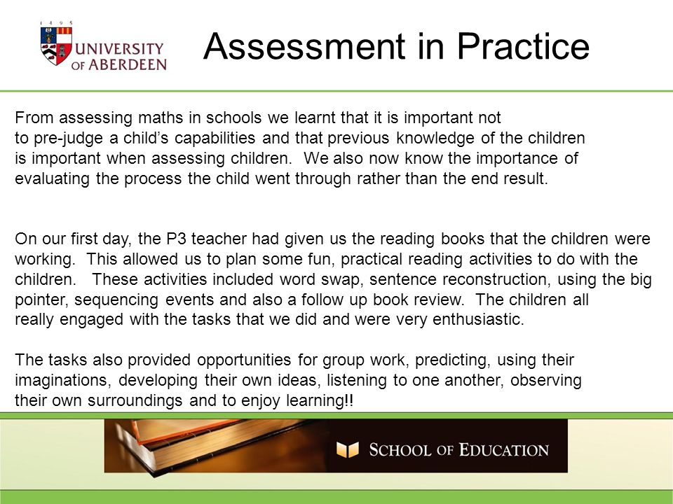 Assessment in Practice From assessing maths in schools we learnt that it is important not to pre-judge a childs capabilities and that previous knowledge of the children is important when assessing children.