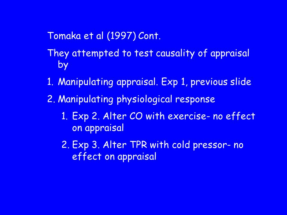 Tomaka et al (1997) Cont. They attempted to test causality of appraisal by 1.Manipulating appraisal. Exp 1, previous slide 2.Manipulating physiologica