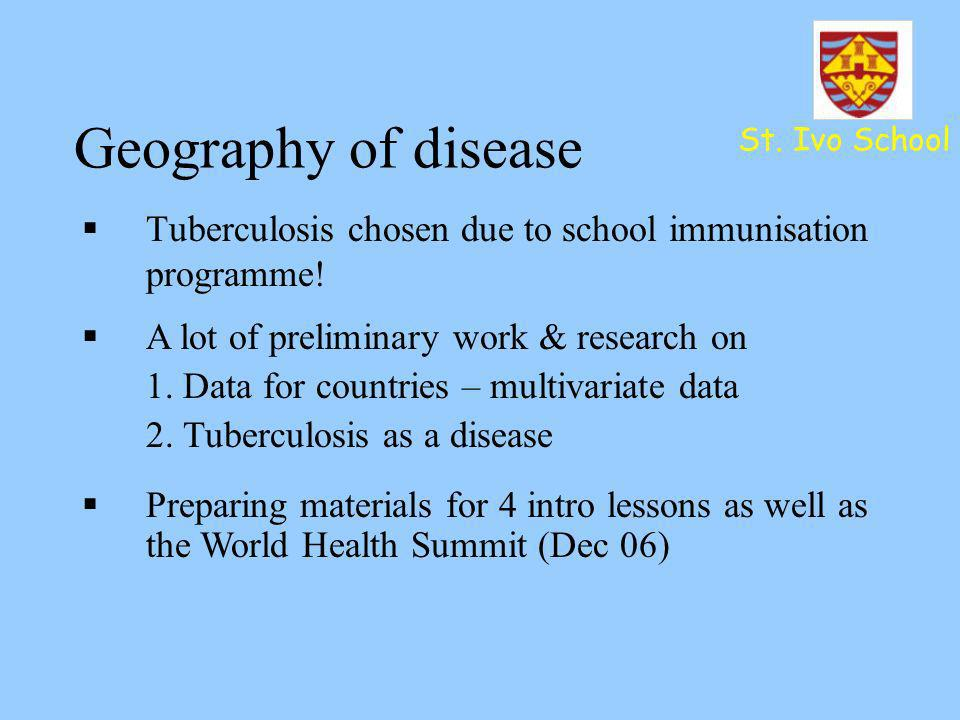St. Ivo School Geography of disease Tuberculosis chosen due to school immunisation programme! A lot of preliminary work & research on 1. Data for coun