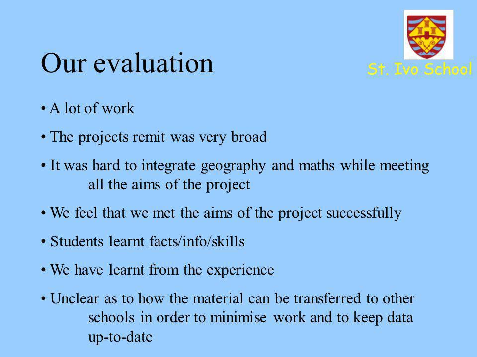 Our evaluation St. Ivo School A lot of work The projects remit was very broad It was hard to integrate geography and maths while meeting all the aims