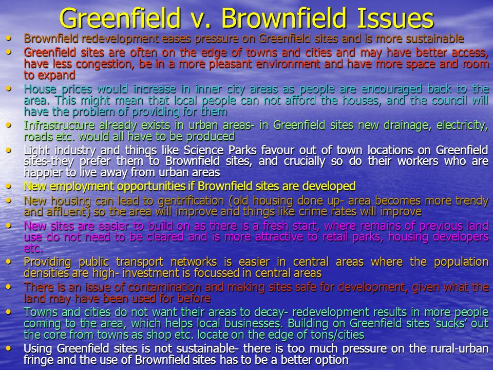 Greenfield v. Brownfield Issues Brownfield redevelopment eases pressure on Greenfield sites and is more sustainable Brownfield redevelopment eases pre