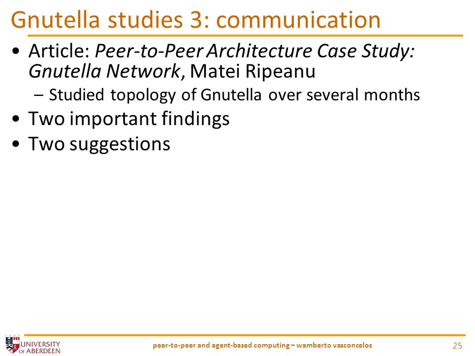 Gnutella studies 3: communication Article: Peer-to-Peer Architecture Case Study: Gnutella Network, Matei Ripeanu –Studied topology of Gnutella over several months Two important findings Two suggestions peer-to-peer and agent-based computing – wamberto vasconcelos 25