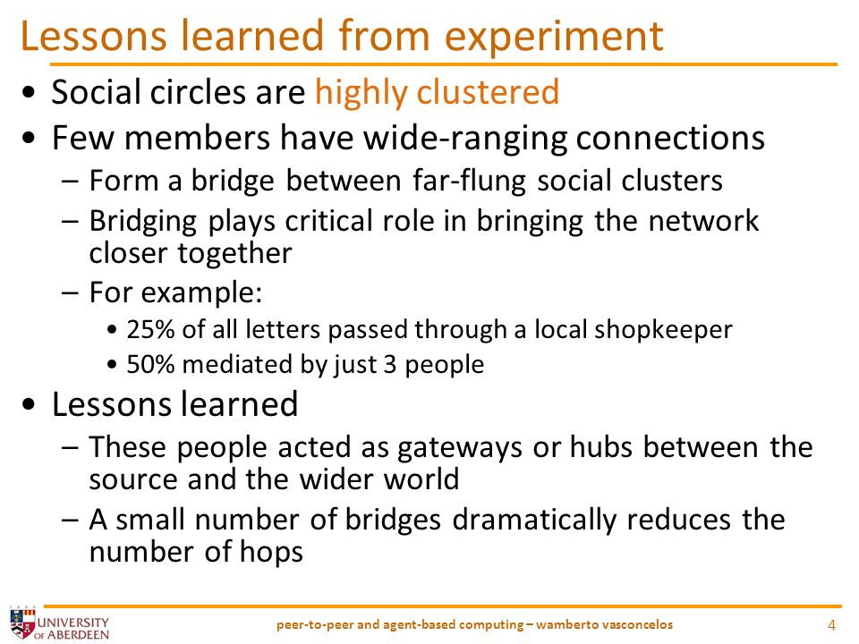 Lessons learned from experiment Social circles are highly clustered Few members have wide-ranging connections –Form a bridge between far-flung social clusters –Bridging plays critical role in bringing the network closer together –For example: 25% of all letters passed through a local shopkeeper 50% mediated by just 3 people Lessons learned –These people acted as gateways or hubs between the source and the wider world –A small number of bridges dramatically reduces the number of hops peer-to-peer and agent-based computing – wamberto vasconcelos 4