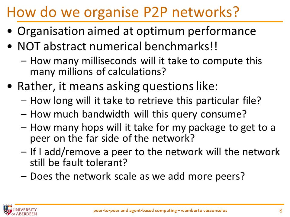Performance issues in P2P networks 3 main features that make P2P networks more sensitive to performance issues 1.Communication –Fundamental necessity –Users connected via different connections speeds –Multi-hop 2.Searching –No central control so more effort needed –Each hop adds to total bandwidth (w/ time outs!) 3.Equal Peers –Freeriders – unbalance in harmony of network –Degrades performance for others –Need to get this right to adjust accordingly peer-to-peer and agent-based computing – wamberto vasconcelos 9