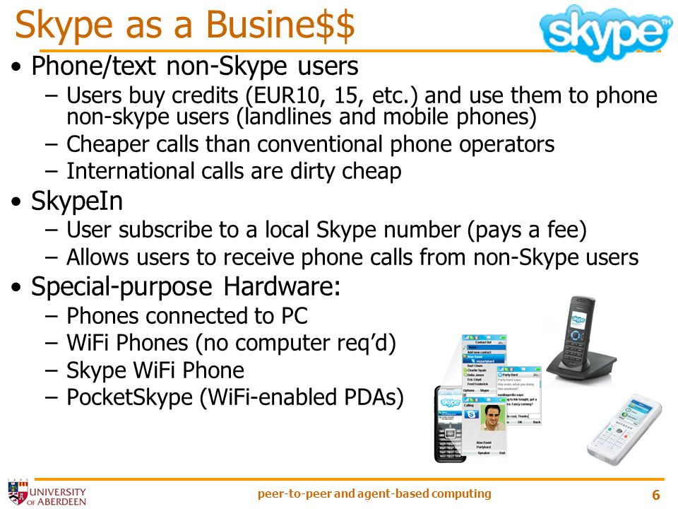 peer-to-peer and agent-based computing 6 Phone/text non-Skype users –Users buy credits (EUR10, 15, etc.) and use them to phone non-skype users (landlines and mobile phones) –Cheaper calls than conventional phone operators –International calls are dirty cheap SkypeIn –User subscribe to a local Skype number (pays a fee) –Allows users to receive phone calls from non-Skype users Special-purpose Hardware: –Phones connected to PC –WiFi Phones (no computer reqd) –Skype WiFi Phone –PocketSkype (WiFi-enabled PDAs) Skype as a Busine$$