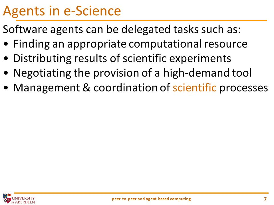 peer-to-peer and agent-based computing 7 Agents in e-Science Software agents can be delegated tasks such as: Finding an appropriate computational resource Distributing results of scientific experiments Negotiating the provision of a high-demand tool Management & coordination of scientific processes