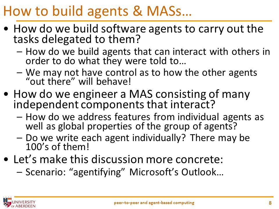 peer-to-peer and agent-based computing 8 How to build agents & MASs… How do we build software agents to carry out the tasks delegated to them.