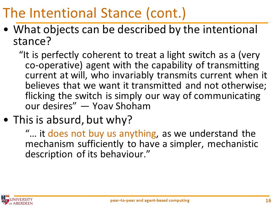 peer-to-peer and agent-based computing 16 The Intentional Stance (cont.) What objects can be described by the intentional stance? It is perfectly cohe