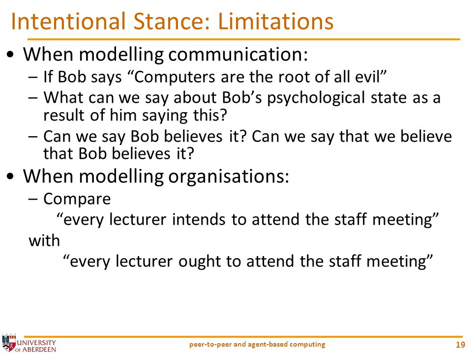 peer-to-peer and agent-based computing 19 Intentional Stance: Limitations When modelling communication: –If Bob says Computers are the root of all evi