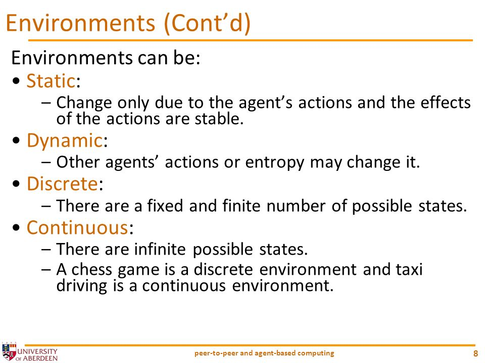 peer-to-peer and agent-based computing 8 Environments can be: Static: –Change only due to the agents actions and the effects of the actions are stable
