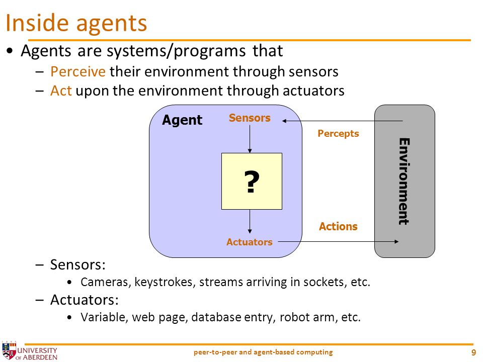 peer-to-peer and agent-based computing 9 Agents are systems/programs that –Perceive their environment through sensors –Act upon the environment throug