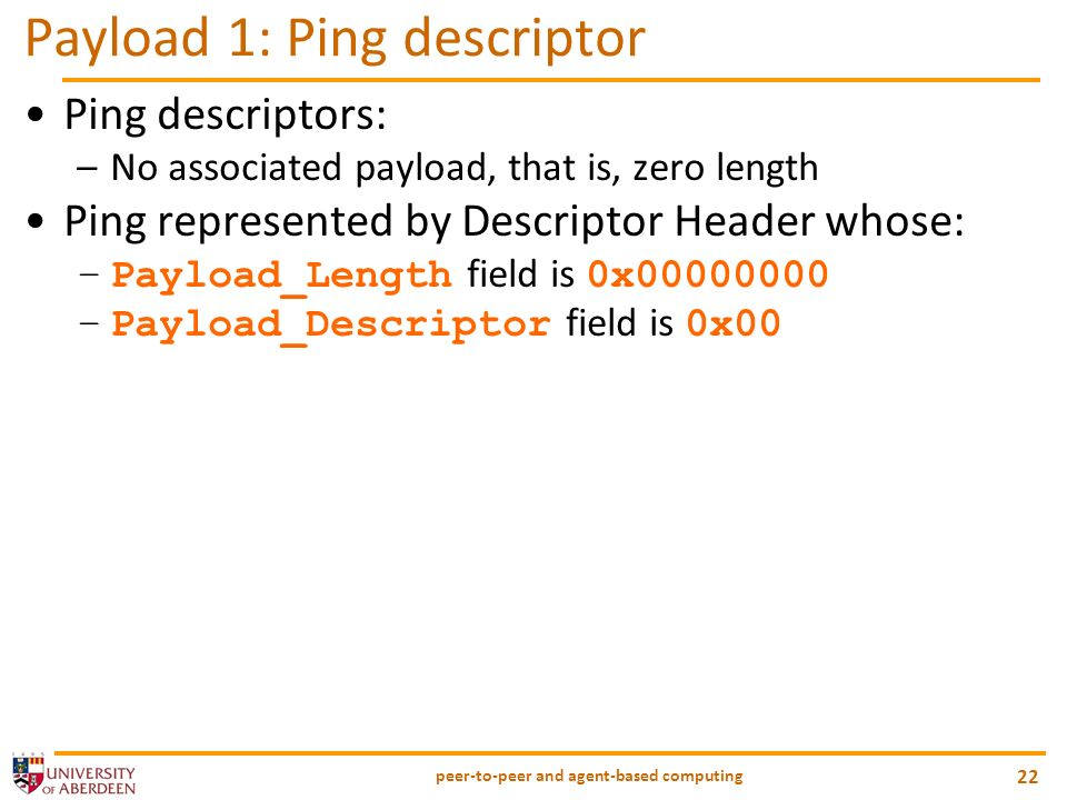peer-to-peer and agent-based computing 22 Payload 1: Ping descriptor Ping descriptors: –No associated payload, that is, zero length Ping represented by Descriptor Header whose: –Payload_Length field is 0x00000000 –Payload_Descriptor field is 0x00