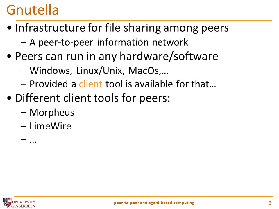 peer-to-peer and agent-based computing 3 Gnutella Infrastructure for file sharing among peers –A peer-to-peer information network Peers can run in any hardware/software –Windows, Linux/Unix, MacOs,… –Provided a client tool is available for that… Different client tools for peers: –Morpheus –LimeWire –…