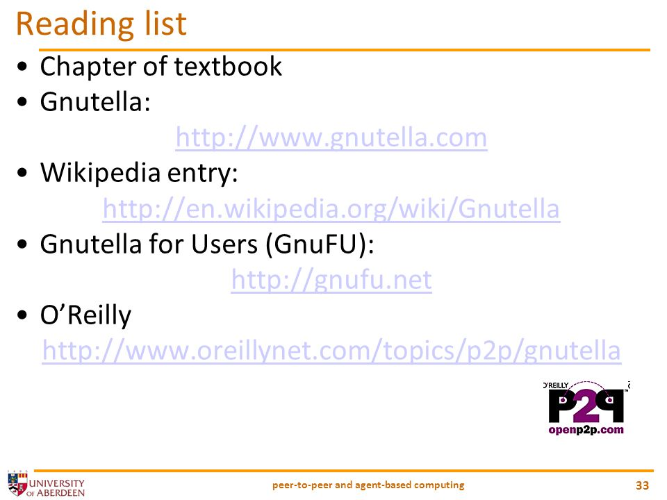 peer-to-peer and agent-based computing 33 Reading list Chapter of textbook Gnutella: http://www.gnutella.com Wikipedia entry: http://en.wikipedia.org/wiki/Gnutella Gnutella for Users (GnuFU): http://gnufu.net OReilly http://www.oreillynet.com/topics/p2p/gnutella