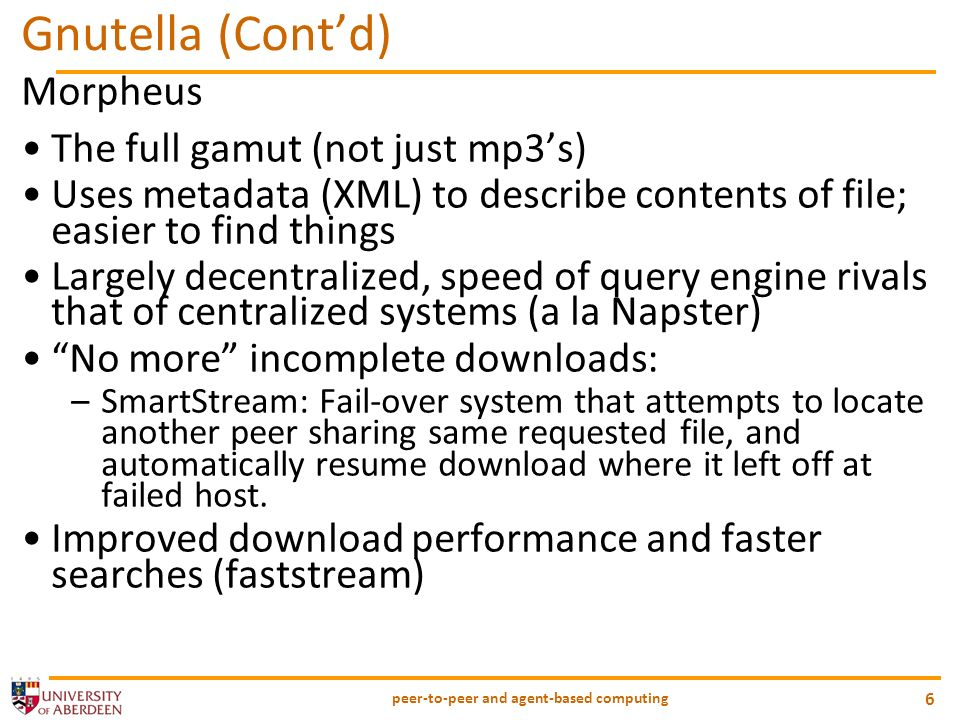 peer-to-peer and agent-based computing 6 Gnutella (Contd) Morpheus The full gamut (not just mp3s) Uses metadata (XML) to describe contents of file; easier to find things Largely decentralized, speed of query engine rivals that of centralized systems (a la Napster) No more incomplete downloads: –SmartStream: Fail-over system that attempts to locate another peer sharing same requested file, and automatically resume download where it left off at failed host.