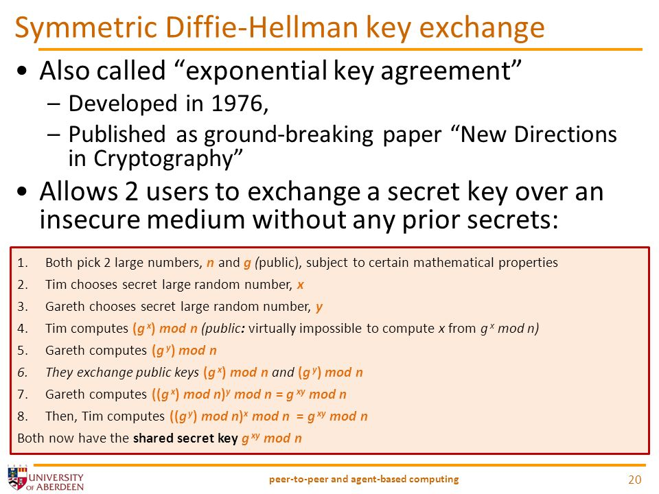 Symmetric Diffie-Hellman key exchange Also called exponential key agreement –Developed in 1976, –Published as ground-breaking paper New Directions in Cryptography Allows 2 users to exchange a secret key over an insecure medium without any prior secrets: peer-to-peer and agent-based computing 20 1.