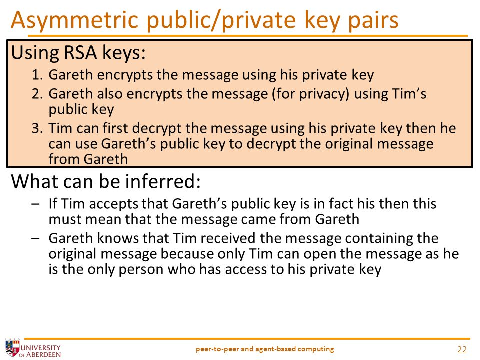 Using RSA keys: 1.Gareth encrypts the message using his private key 2.Gareth also encrypts the message (for privacy) using Tims public key 3.Tim can first decrypt the message using his private key then he can use Gareths public key to decrypt the original message from Gareth What can be inferred: –If Tim accepts that Gareths public key is in fact his then this must mean that the message came from Gareth –Gareth knows that Tim received the message containing the original message because only Tim can open the message as he is the only person who has access to his private key Asymmetric public/private key pairs peer-to-peer and agent-based computing 22
