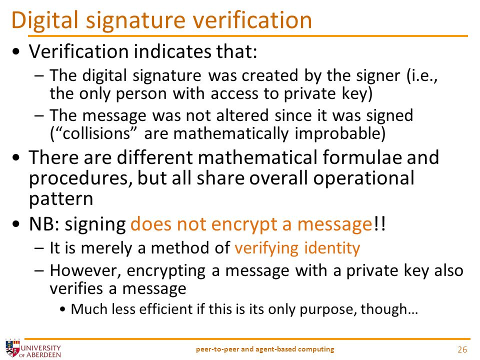 Digital signature verification Verification indicates that: –The digital signature was created by the signer (i.e., the only person with access to private key) –The message was not altered since it was signed (collisions are mathematically improbable) There are different mathematical formulae and procedures, but all share overall operational pattern NB: signing does not encrypt a message!.