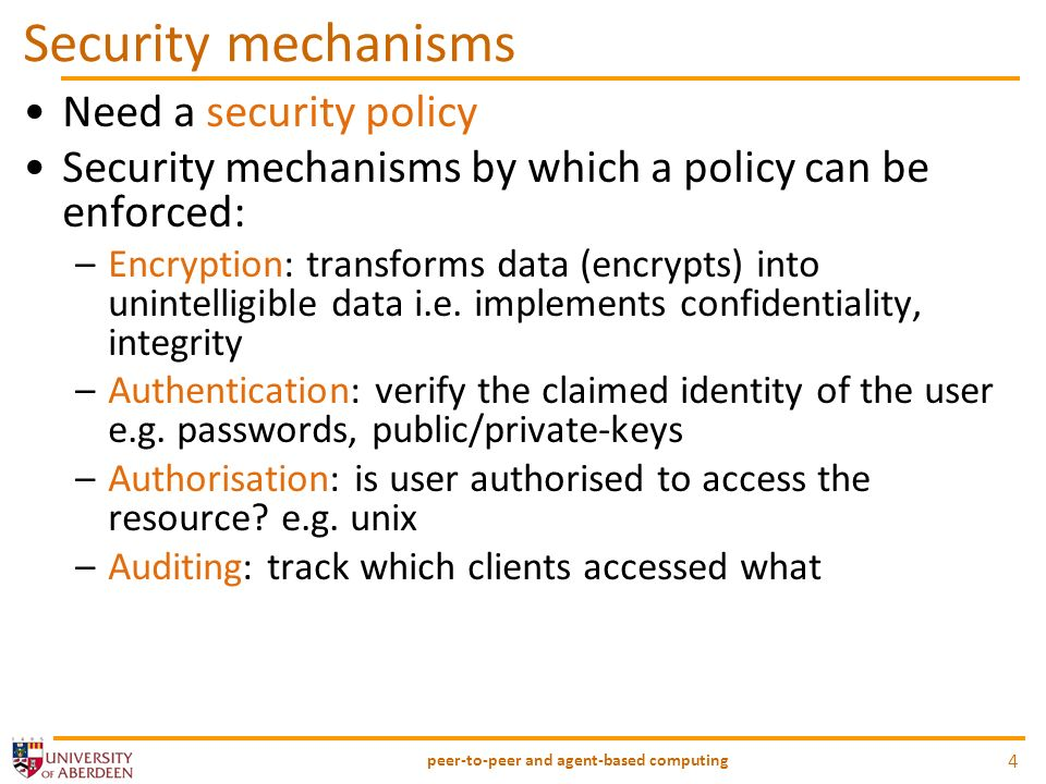 Security mechanisms Need a security policy Security mechanisms by which a policy can be enforced: –Encryption: transforms data (encrypts) into unintelligible data i.e.