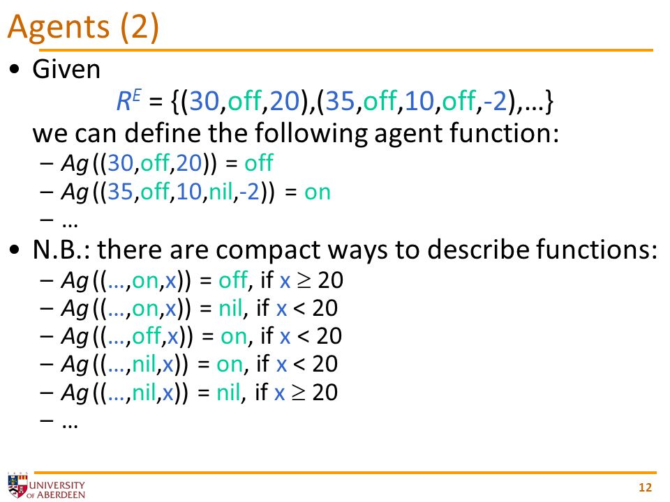 12 Given R E = {(30,off,20),(35,off,10,off,-2),…} we can define the following agent function: –Ag ((30,off,20)) = off –Ag ((35,off,10,nil,-2)) = on –… N.B.: there are compact ways to describe functions: –Ag ((…,on,x)) = off, if x 20 –Ag ((…,on,x)) = nil, if x < 20 –Ag ((…,off,x)) = on, if x < 20 –Ag ((…,nil,x)) = on, if x < 20 –Ag ((…,nil,x)) = nil, if x 20 –… Agents (2)