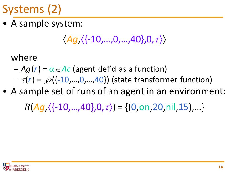 14 A sample system: Ag, {-10,…,0,…,40},0, where –Ag (r ) = Ac (agent defd as a function) – (r ) = ({-10,…,0,…,40}) (state transformer function) A sample set of runs of an agent in an environment: R (Ag, {-10,…,40},0, ) = {(0,on,20,nil,15),…} Systems (2)