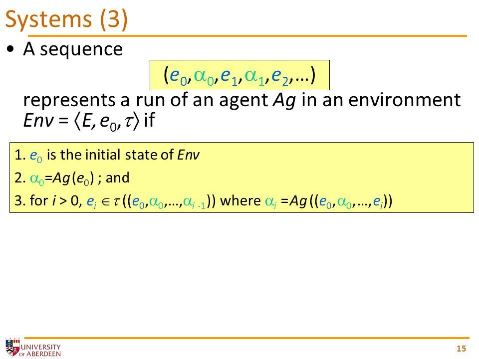A sequence (e 0, 0, e 1, 1, e 2, …) represents a run of an agent Ag in an environment Env = E, e 0, if 15 Systems (3) 1.
