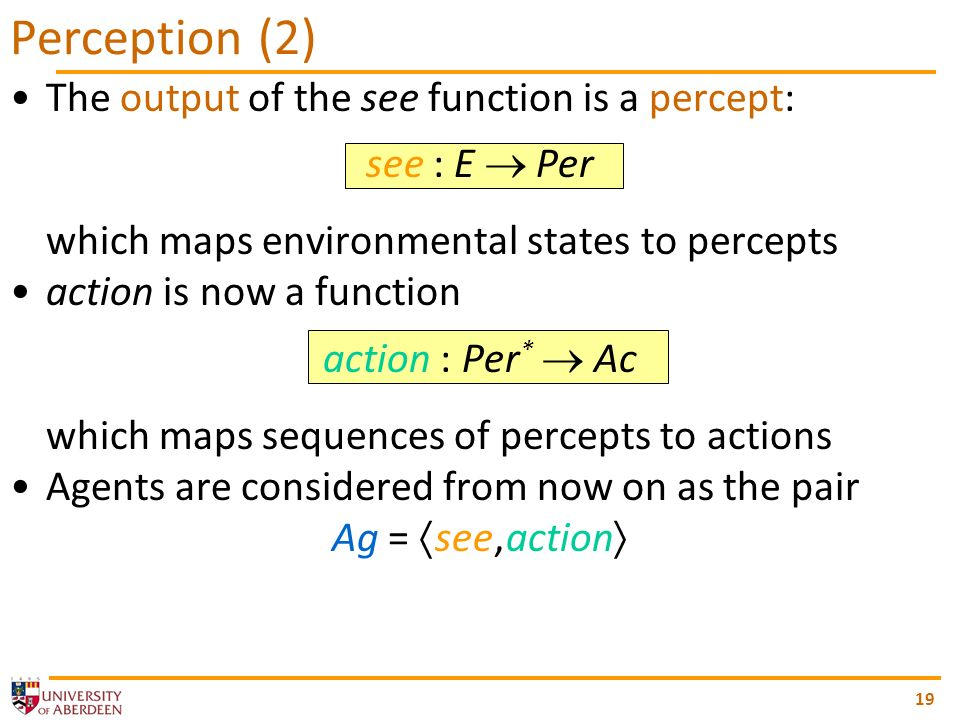 The output of the see function is a percept: see : E Per which maps environmental states to percepts action is now a function action : Per * Ac which maps sequences of percepts to actions Agents are considered from now on as the pair Ag = see, action 19 Perception (2)