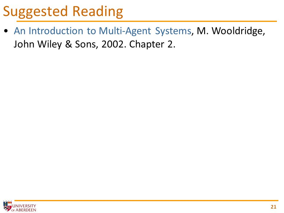 21 Suggested Reading An Introduction to Multi-Agent Systems, M. Wooldridge, John Wiley & Sons, 2002. Chapter 2.
