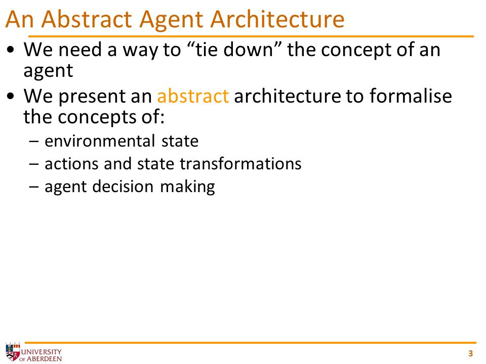 3 An Abstract Agent Architecture We need a way to tie down the concept of an agent We present an abstract architecture to formalise the concepts of: –environmental state –actions and state transformations –agent decision making