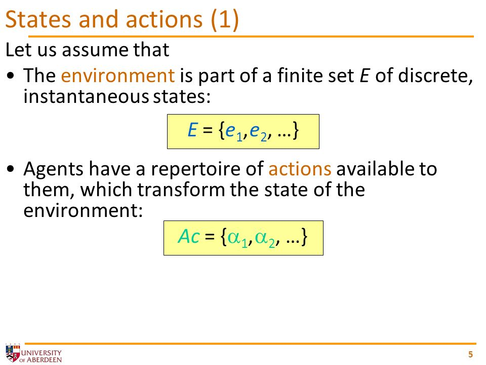 Let us assume that The environment is part of a finite set E of discrete, instantaneous states: E = {e 1, e 2, …} Agents have a repertoire of actions