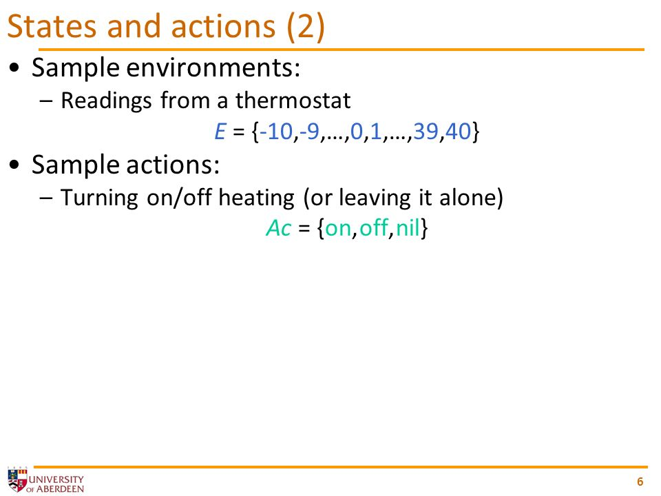6 States and actions (2) Sample environments: –Readings from a thermostat E = {-10,-9,…,0,1,…,39,40} Sample actions: –Turning on/off heating (or leaving it alone) Ac = {on, off, nil}