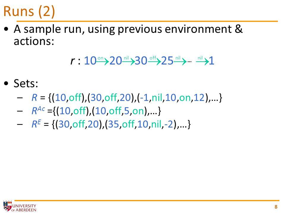8 A sample run, using previous environment & actions: r : 10 20 30 25 … -1 Sets: –R = {(10,off),(30,off,20),(-1,nil,10,on,12),…} –R Ac ={(10,off),(10,off,5,on),…} –R E = {(30,off,20),(35,off,10,nil,-2),…} Runs (2) on nil off nil nil