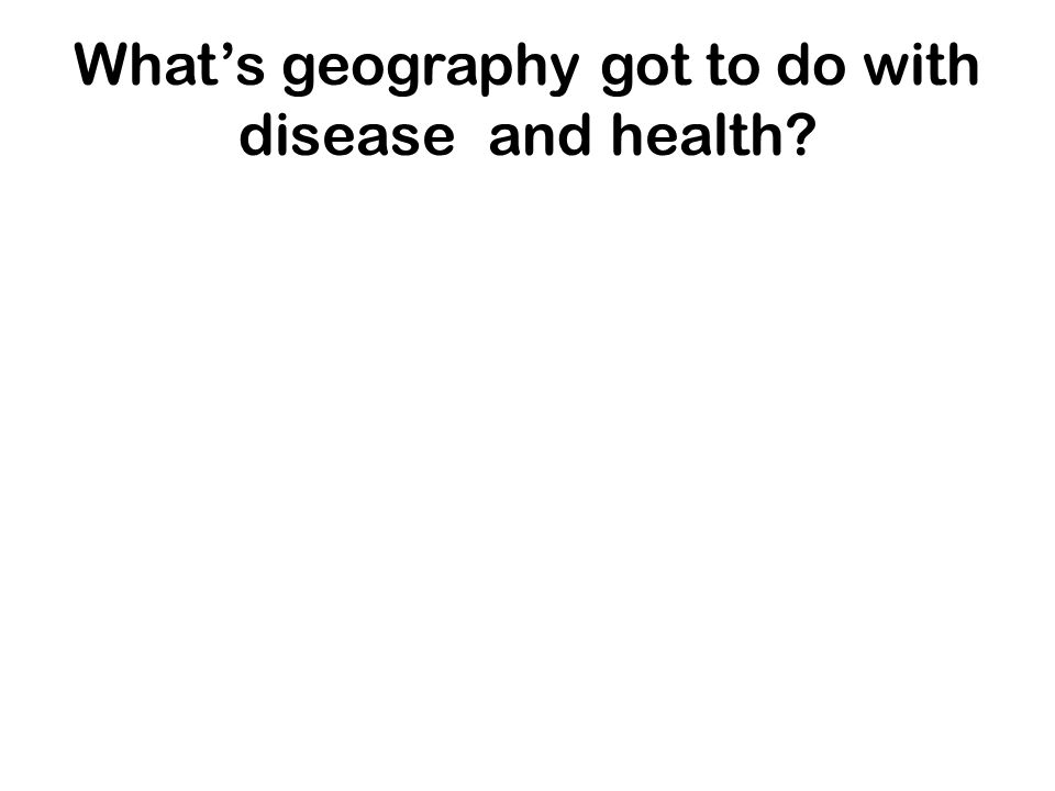 Whats geography got to do with disease and health?