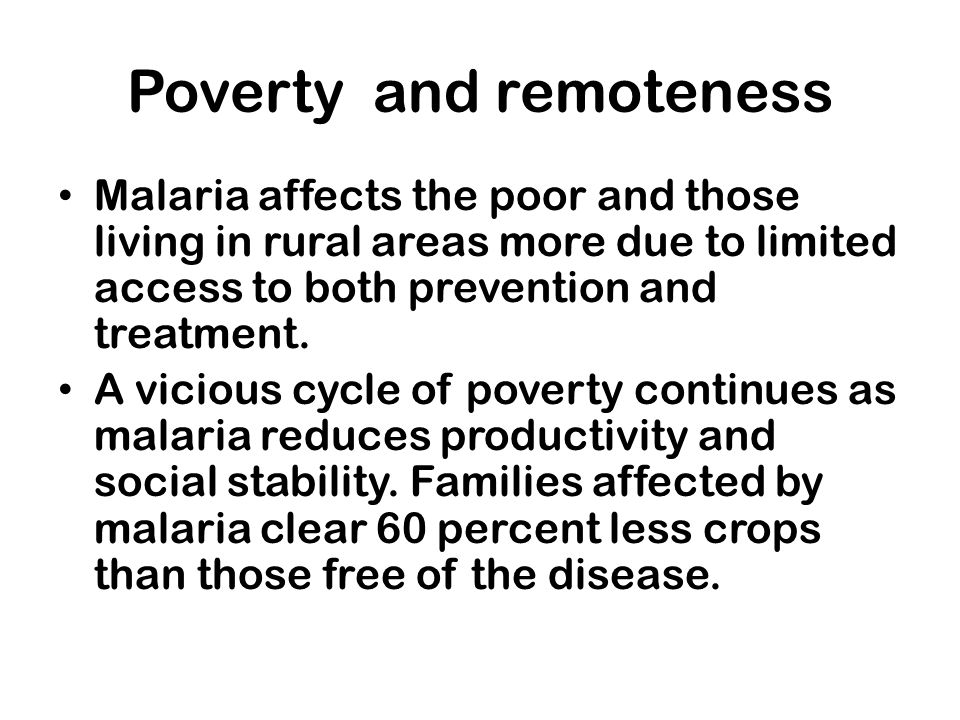 Poverty and remoteness Malaria affects the poor and those living in rural areas more due to limited access to both prevention and treatment. A vicious